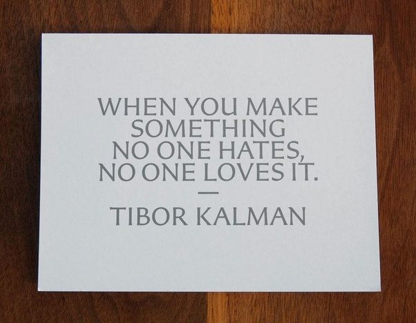When you make something no one hates no one loves it. Tibor Kalman
